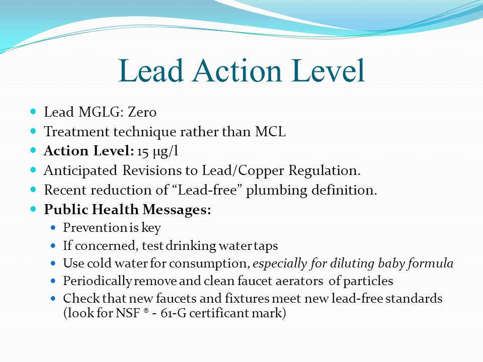 Lead Action Level Lead MGLG: Zero Treatment technique rather than MCL Action Level: 15 μg/l Anticipated Revisions to Lead/Copper Regulation.