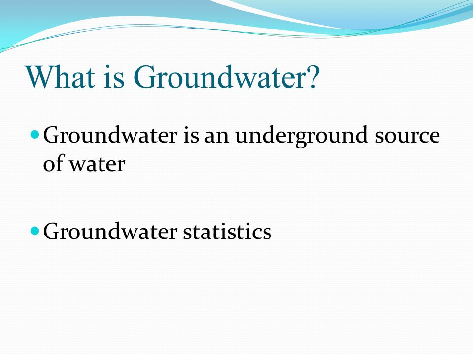 What is Groundwater Groundwater is an underground source of water Groundwater statistics