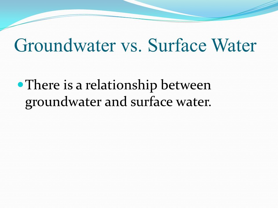 Groundwater vs. Surface Water There is a relationship between groundwater and surface water.