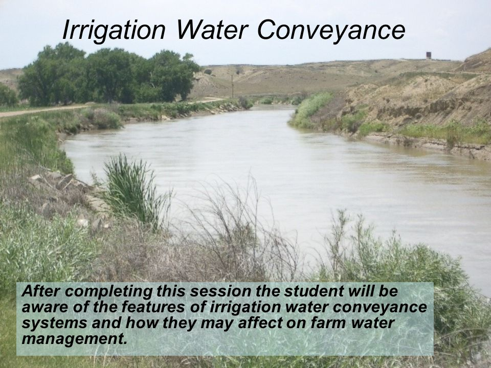 Irrigation Water Conveyance After completing this session the student will be aware of the features of irrigation water conveyance systems and how the