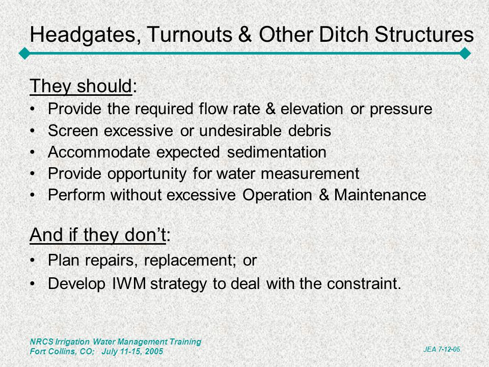 NRCS Irrigation Water Management Training Fort Collins, CO; July 11-15, 2005 JEA 7-12-05 Headgates, Turnouts & Other Ditch Structures They should: Pro