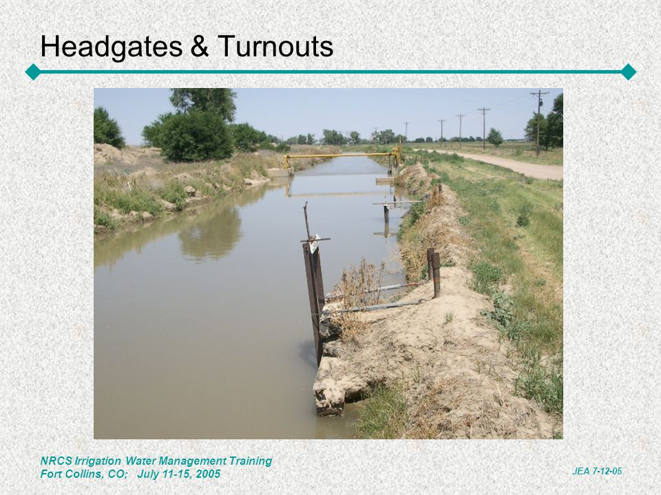 NRCS Irrigation Water Management Training Fort Collins, CO; July 11-15, 2005 JEA 7-12-05 Headgates & Turnouts