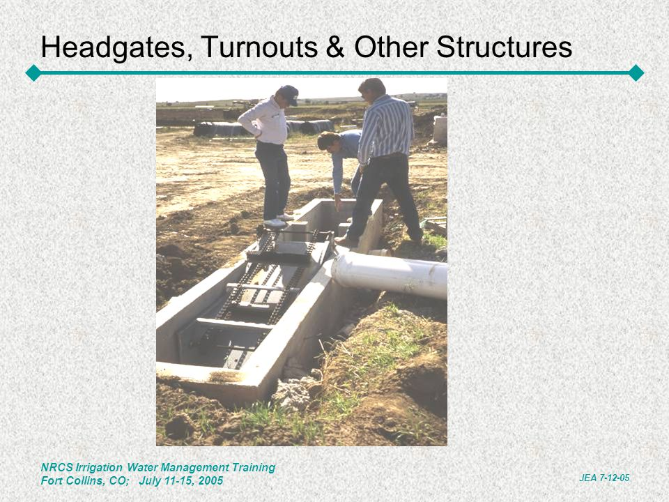 NRCS Irrigation Water Management Training Fort Collins, CO; July 11-15, 2005 JEA 7-12-05 Headgates, Turnouts & Other Structures