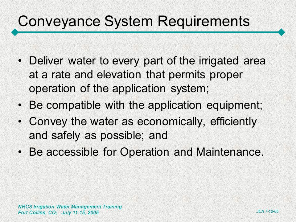 NRCS Irrigation Water Management Training Fort Collins, CO; July 11-15, 2005 JEA 7-12-05 Conveyance System Requirements Deliver water to every part of the irrigated area at a rate and elevation that permits proper operation of the application system; Be compatible with the application equipment; Convey the water as economically, efficiently and safely as possible; and Be accessible for Operation and Maintenance.