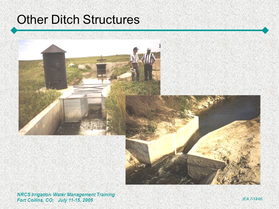NRCS Irrigation Water Management Training Fort Collins, CO; July 11-15, 2005 JEA 7-12-05 Other Ditch Structures