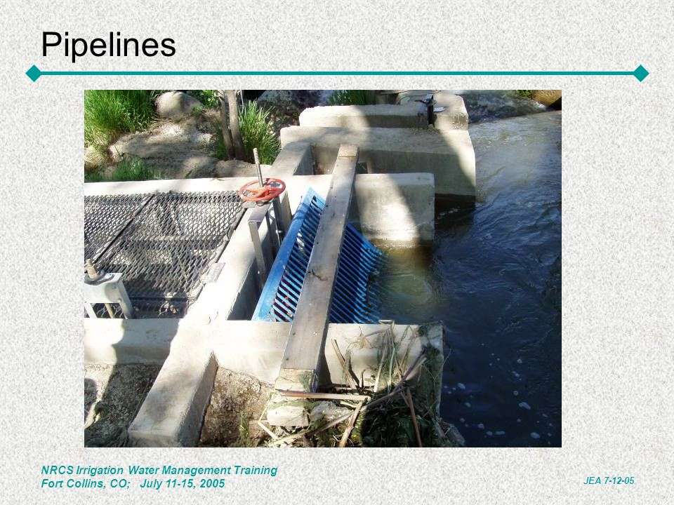 NRCS Irrigation Water Management Training Fort Collins, CO; July 11-15, 2005 JEA 7-12-05 Pipelines