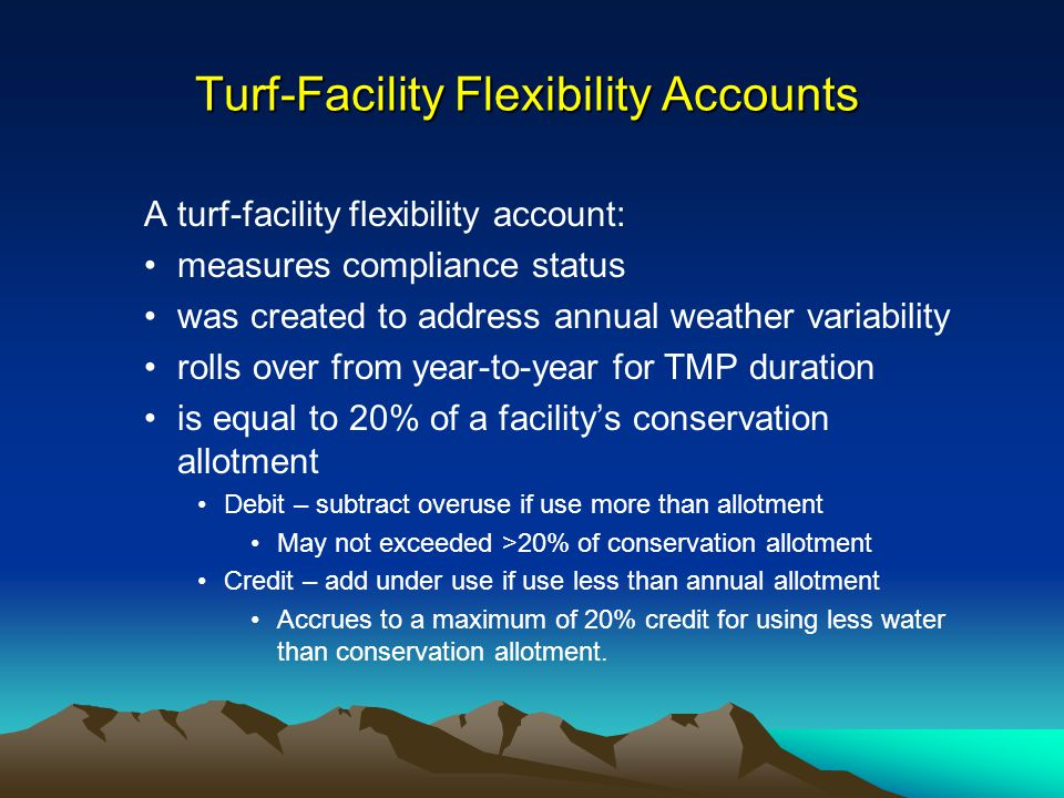 Turf-Facility Flexibility Accounts A turf-facility flexibility account: measures compliance status was created to address annual weather variability rolls over from year-to-year for TMP duration is equal to 20% of a facilitys conservation allotment Debit – subtract overuse if use more than allotment May not exceeded >20% of conservation allotment Credit – add under use if use less than annual allotment Accrues to a maximum of 20% credit for using less water than conservation allotment.