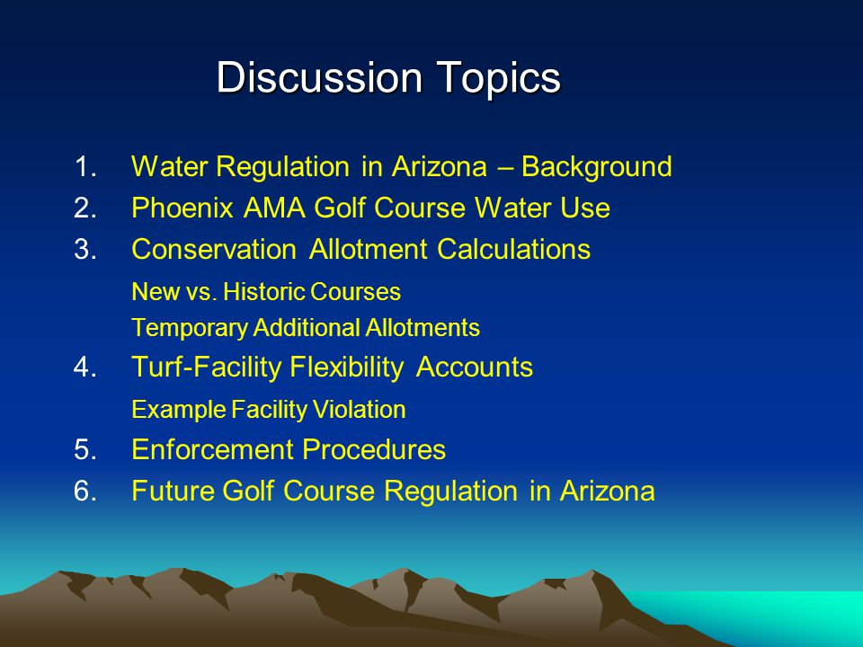 Future Golf Course Regulation in Arizona We recognize the considerable economic impact of the golf industry in Arizona We recognize that the golf industry has contributed to water conservation by: Conducting research Investing in new technologies Developing innovative turf grass management techniques Being creative when designing golf courses to use less water Implementing the use of non-groundwater water supplies, especially reclaimed water