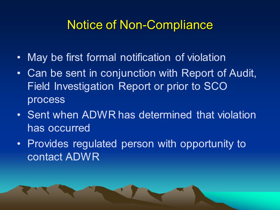 Notice of Non-Compliance May be first formal notification of violation Can be sent in conjunction with Report of Audit, Field Investigation Report or prior to SCO process Sent when ADWR has determined that violation has occurred Provides regulated person with opportunity to contact ADWR