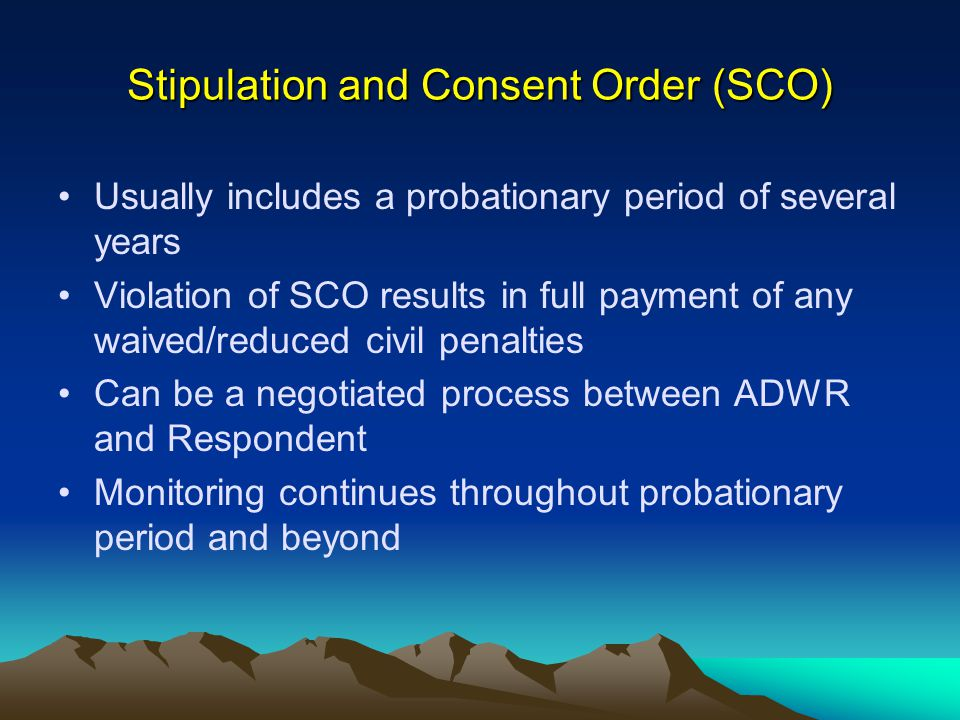 Stipulation and Consent Order (SCO) Usually includes a probationary period of several years Violation of SCO results in full payment of any waived/reduced civil penalties Can be a negotiated process between ADWR and Respondent Monitoring continues throughout probationary period and beyond