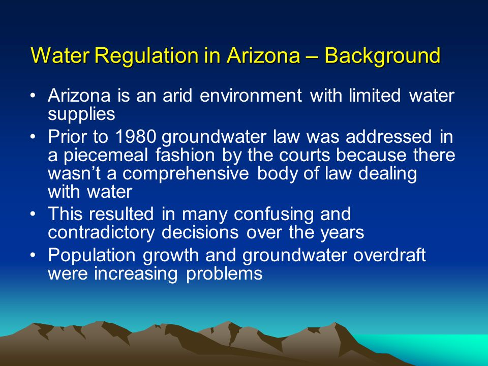 Water Regulation in Arizona – Background Most of the overdraft problem was in the population centers and agricultural areas of the state The Central Arizona Project was under construction but funding jeopardized unless Arizona controlled groundwater overdraft In the 1970s the state Legislature sought help from municipal providers, agricultural users and mining interests Result: AZ State Legislature passed a comprehensive Groundwater Management Act in 1980