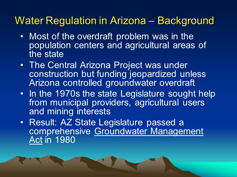 Water Regulation in Arizona – Background The Groundwater Management Act created Active Management Areas and Irrigation Non-expansion Areas in the population centers and agricultural areas of the state Active Management Areas (AMAs) are areas of the state that are actively managed through the creation of groundwater rights and limitations on the amount of groundwater that can be pumped, delivered and received Irrigation Non-Expansion Areas (INAs) are managed to prohibit agricultural expansion only The Groundwater Code generally does not regulate water use outside AMAs
