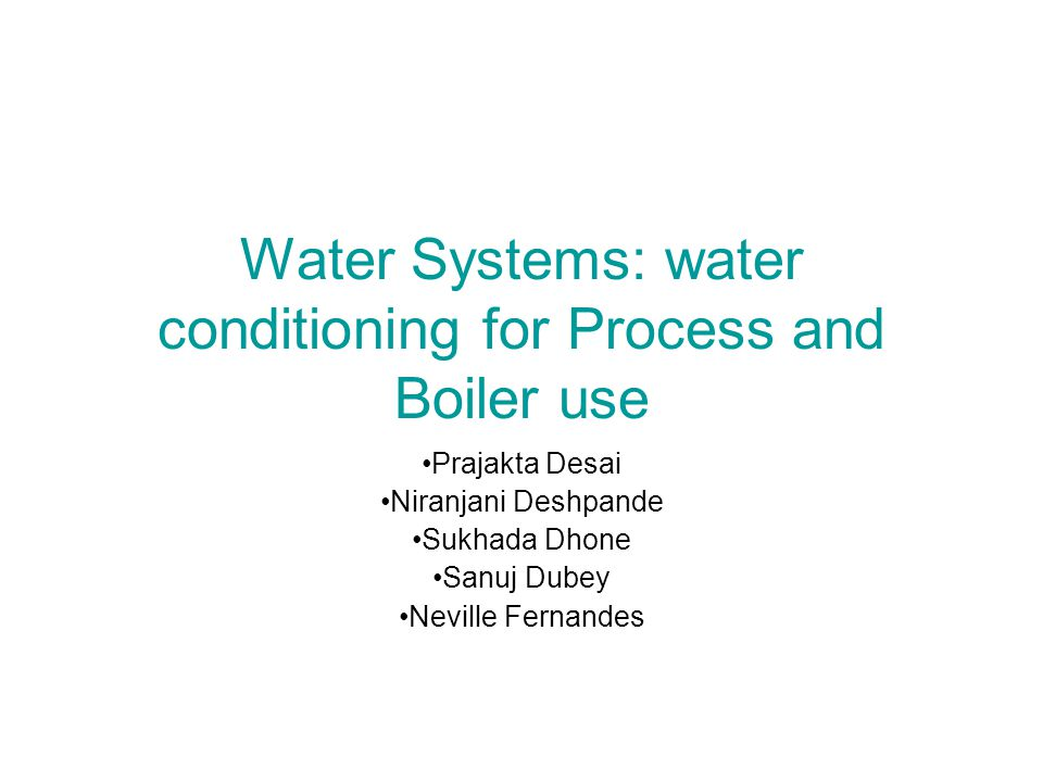 Water Systems: water conditioning for Process and Boiler use Prajakta Desai Niranjani Deshpande Sukhada Dhone Sanuj Dubey Neville Fernandes