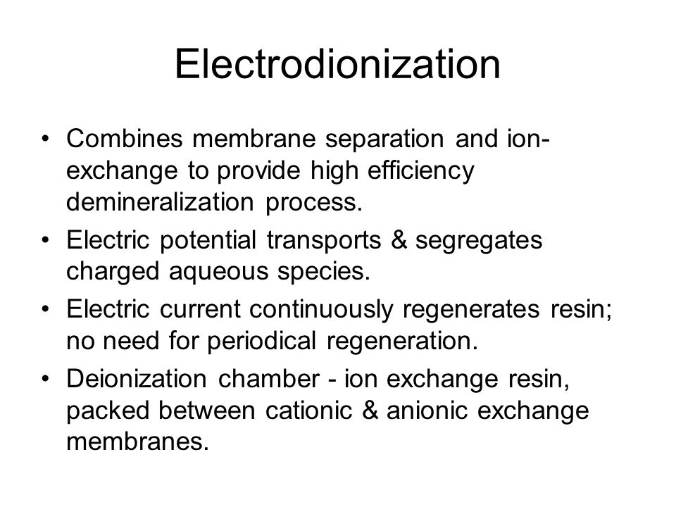 Electrodionization Combines membrane separation and ion- exchange to provide high efficiency demineralization process.