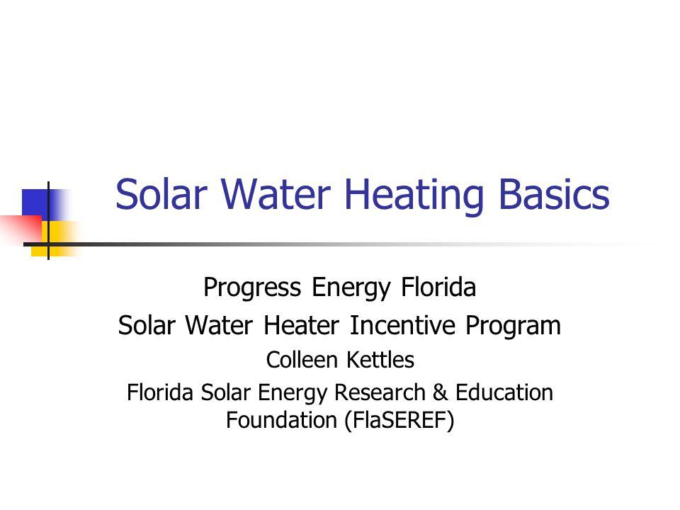 Solar Water Heating Basics Progress Energy Florida Solar Water Heater Incentive Program Colleen Kettles Florida Solar Energy Research & Education Foun