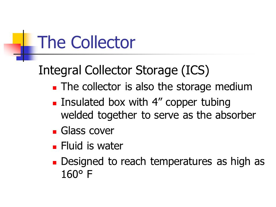 The Collector Integral Collector Storage (ICS) The collector is also the storage medium Insulated box with 4 copper tubing welded together to serve as the absorber Glass cover Fluid is water Designed to reach temperatures as high as 160° F