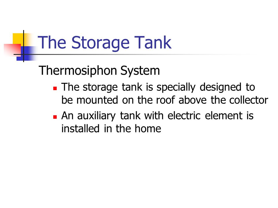 The Storage Tank Thermosiphon System The storage tank is specially designed to be mounted on the roof above the collector An auxiliary tank with electric element is installed in the home