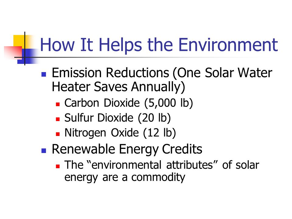 How It Helps the Environment Emission Reductions (One Solar Water Heater Saves Annually) Carbon Dioxide (5,000 lb) Sulfur Dioxide (20 lb) Nitrogen Oxide (12 lb) Renewable Energy Credits The environmental attributes of solar energy are a commodity