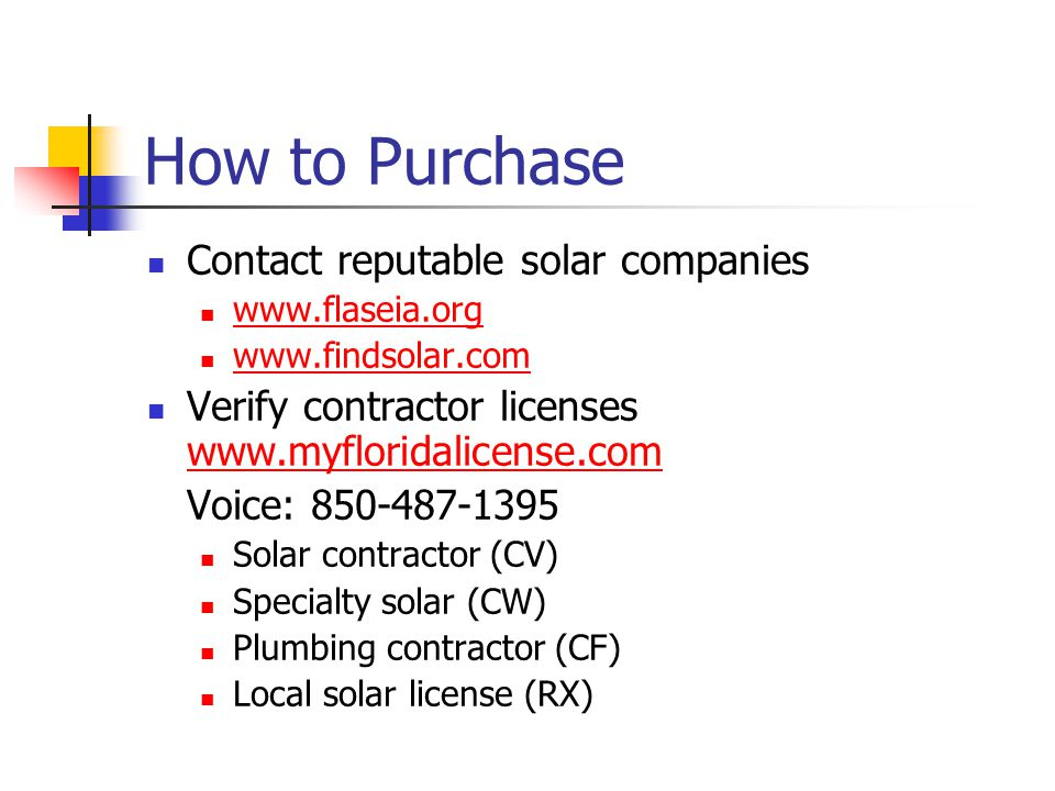 How to Purchase Contact reputable solar companies www.flaseia.org www.findsolar.com Verify contractor licenses www.myfloridalicense.com www.myfloridalicense.com Voice: 850-487-1395 Solar contractor (CV) Specialty solar (CW) Plumbing contractor (CF) Local solar license (RX)