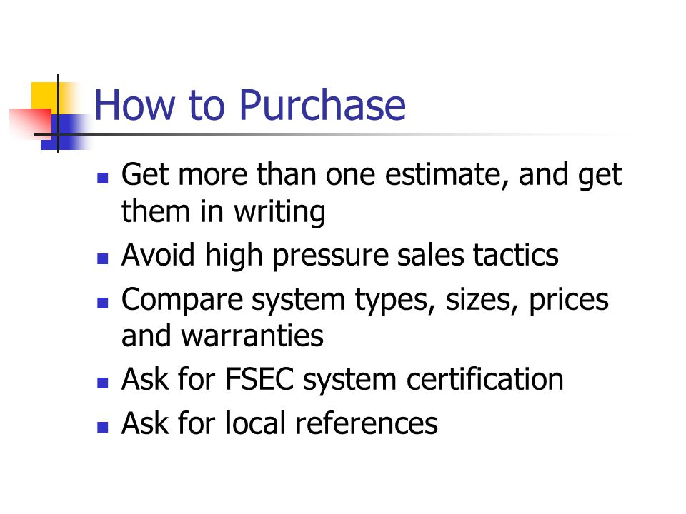 How to Purchase Get more than one estimate, and get them in writing Avoid high pressure sales tactics Compare system types, sizes, prices and warranties Ask for FSEC system certification Ask for local references