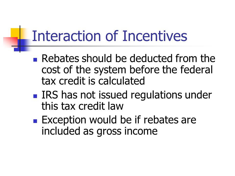 Interaction of Incentives Rebates should be deducted from the cost of the system before the federal tax credit is calculated IRS has not issued regulations under this tax credit law Exception would be if rebates are included as gross income