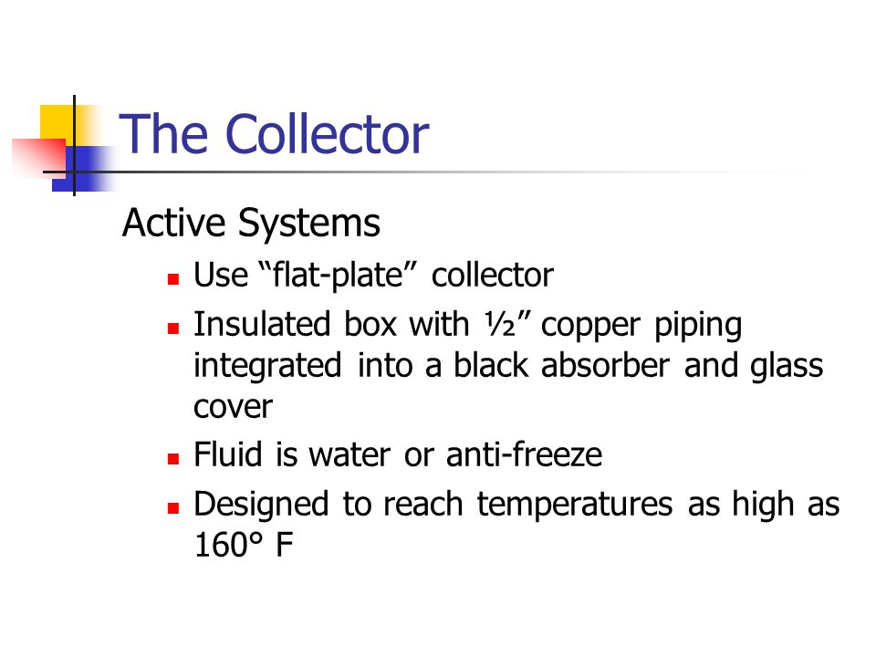 The Collector Active Systems Use flat-plate collector Insulated box with ½ copper piping integrated into a black absorber and glass cover Fluid is water or anti-freeze Designed to reach temperatures as high as 160° F