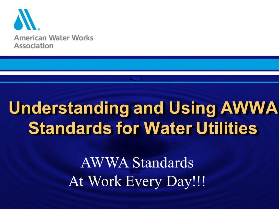 Understanding and Using AWWA Standards for Water Utilities AWWA Standards At Work Every Day!!!