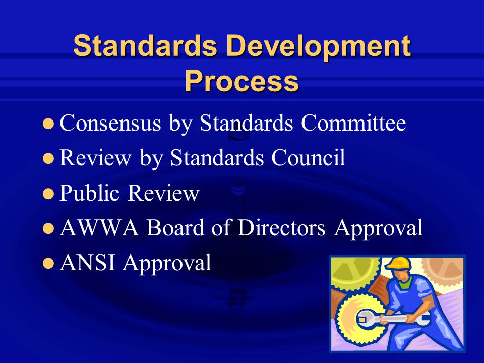 Standards Development Process Consensus by Standards Committee Review by Standards Council Public Review AWWA Board of Directors Approval ANSI Approval
