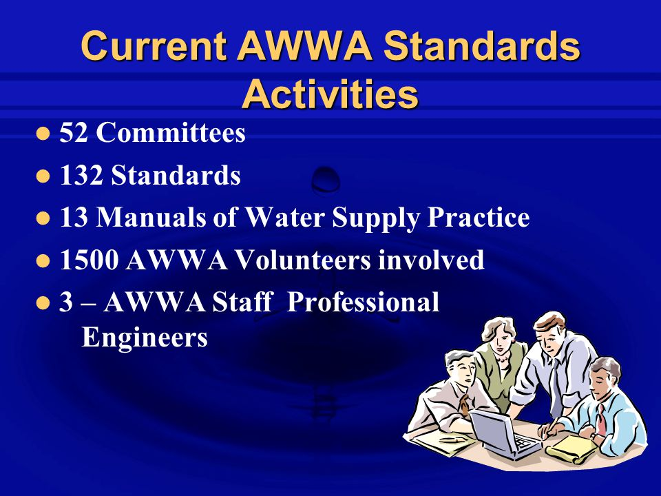 Current AWWA Standards Activities 52 Committees 132 Standards 13 Manuals of Water Supply Practice 1500 AWWA Volunteers involved 3 – AWWA Staff Professional Engineers
