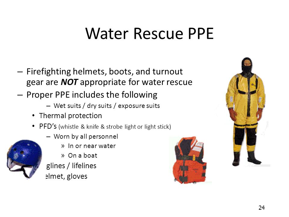 24 Water Rescue PPE – Firefighting helmets, boots, and turnout gear are NOT appropriate for water rescue – Proper PPE includes the following – Wet sui
