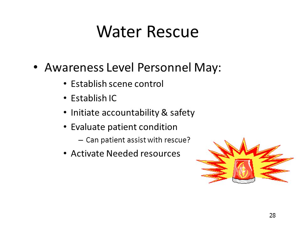 28 Water Rescue Awareness Level Personnel May: Establish scene control Establish IC Initiate accountability & safety Evaluate patient condition – Can