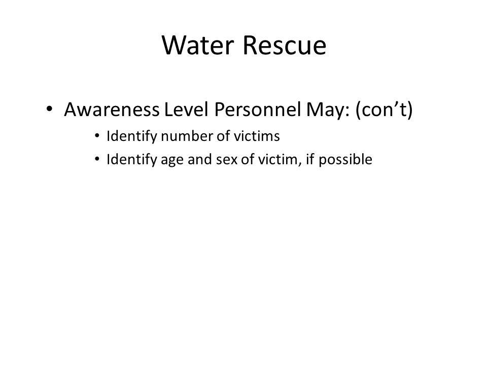 Water Rescue Awareness Level Personnel May: (cont) Identify number of victims Identify age and sex of victim, if possible