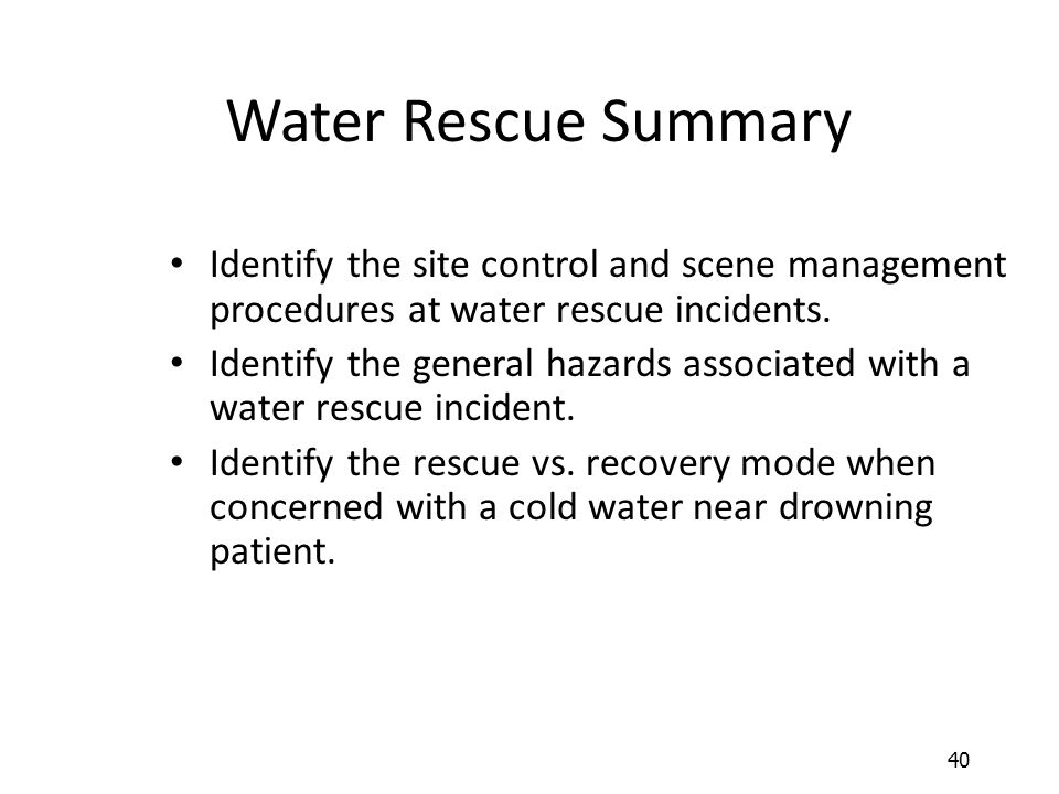 40 Water Rescue Summary Identify the site control and scene management procedures at water rescue incidents. Identify the general hazards associated w