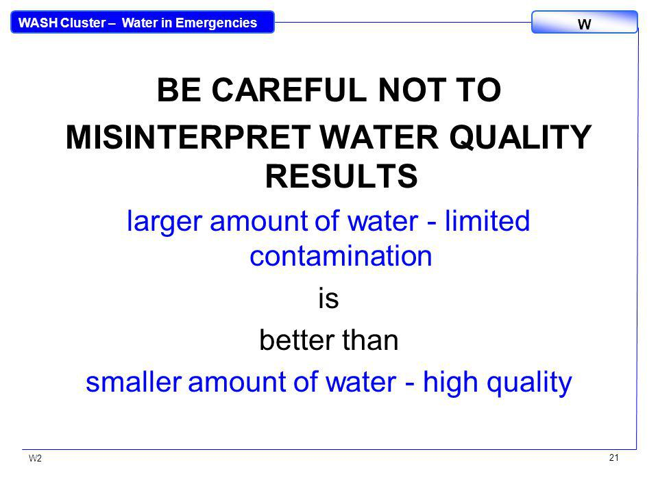 WASH Cluster – Water in Emergencies W W2 21 BE CAREFUL NOT TO MISINTERPRET WATER QUALITY RESULTS larger amount of water - limited contamination is bet