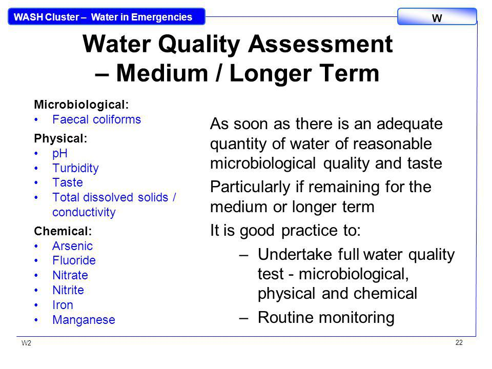 WASH Cluster – Water in Emergencies W W2 22 Water Quality Assessment – Medium / Longer Term Microbiological: Faecal coliforms Physical: pH Turbidity T