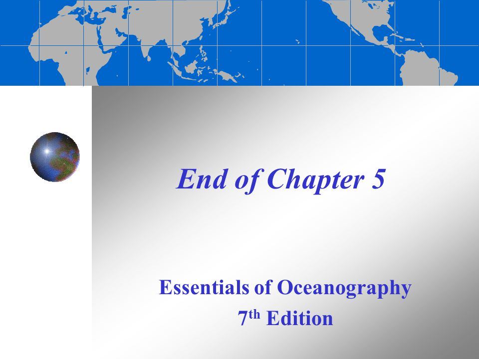 End of Chapter 5 Essentials of Oceanography 7 th Edition