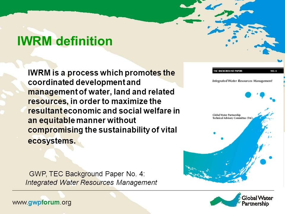 IWRM Principles Water development and management should be based on a participatory approach, involving users, planners and policymakers at all levels.