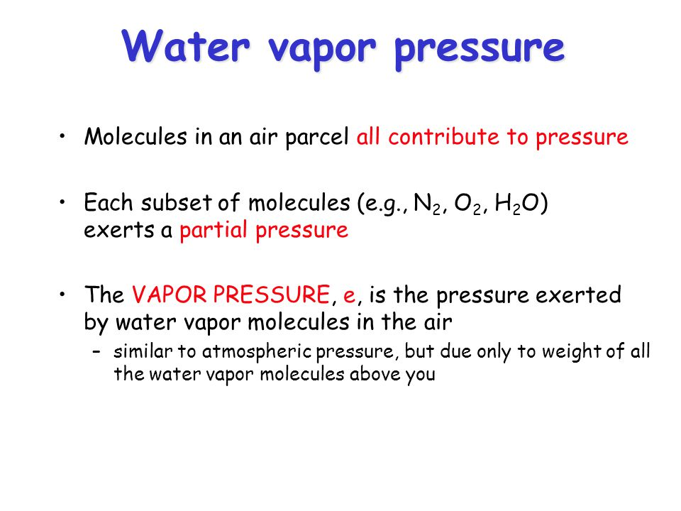 Water vapor pressure Molecules in an air parcel all contribute to pressure Each subset of molecules (e.g., N 2, O 2, H 2 O) exerts a partial pressure