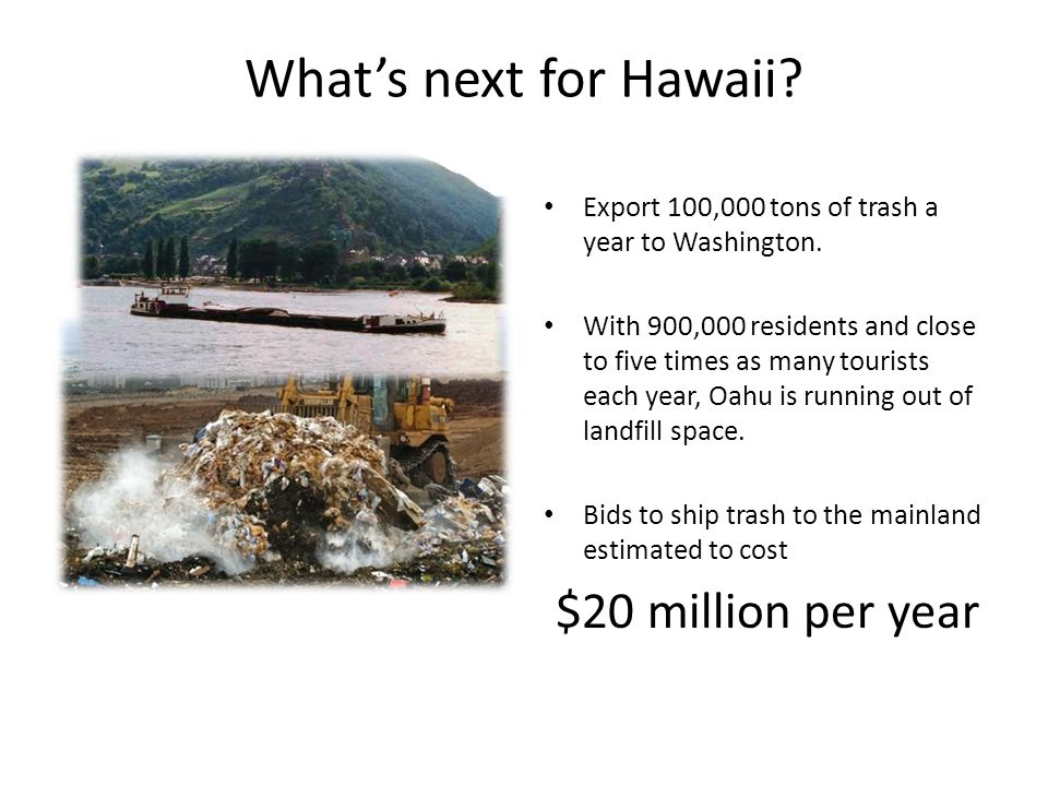 Whats next for Hawaii? Export 100,000 tons of trash a year to Washington. With 900,000 residents and close to five times as many tourists each year, O