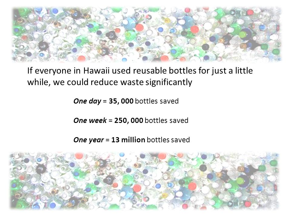 One day = 35, 000 bottles saved One week = 250, 000 bottles saved One year = 13 million bottles saved If everyone in Hawaii used reusable bottles for