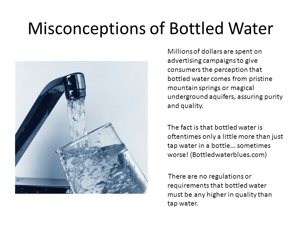 Misconceptions of Bottled Water Millions of dollars are spent on advertising campaigns to give consumers the perception that bottled water comes from pristine mountain springs or magical underground aquifers, assuring purity and quality.