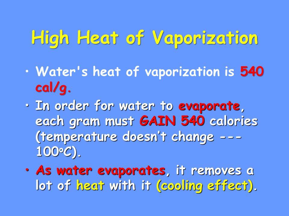 High Heat of Vaporization 540 cal/g.Water's heat of vaporization is 540 cal/g. In order for water to evaporate, each gram must GAIN 540 calories (temp
