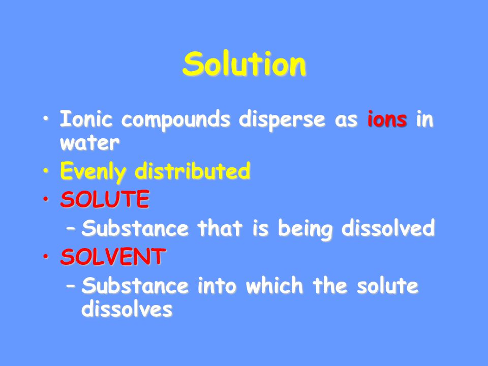 Solution Ionic compounds disperse as ions in waterIonic compounds disperse as ions in water Evenly distributedEvenly distributed SOLUTESOLUTE –Substance that is being dissolved SOLVENTSOLVENT –Substance into which the solute dissolves