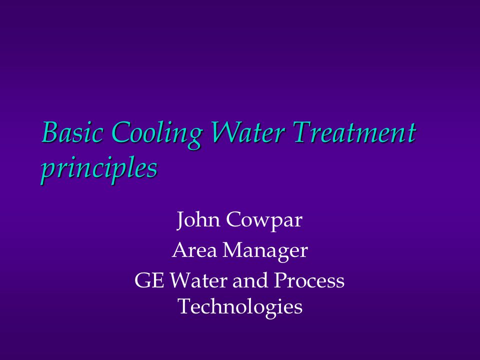 Basic Cooling Water Treatment principles John Cowpar Area Manager GE Water and Process Technologies