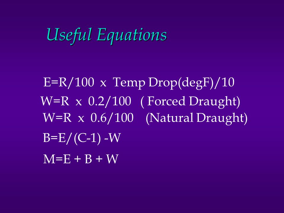 Useful Equations E=R/100 x Temp Drop(degF)/10 W=R x 0.2/100 ( Forced Draught) W=R x 0.6/100 (Natural Draught) B=E/(C-1) -W M=E + B + W
