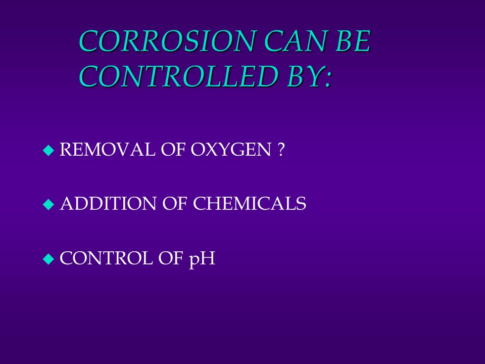 CORROSION CAN BE CONTROLLED BY: u REMOVAL OF OXYGEN ? u ADDITION OF CHEMICALS u CONTROL OF pH