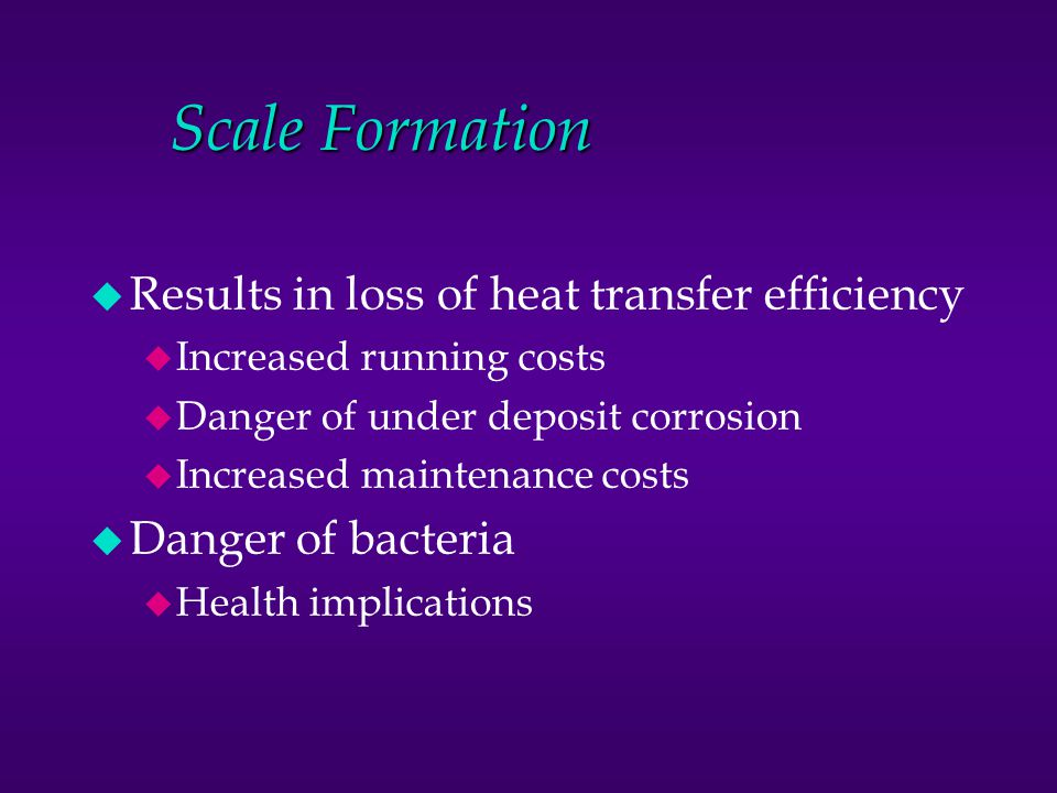 Scale Formation u Results in loss of heat transfer efficiency u Increased running costs u Danger of under deposit corrosion u Increased maintenance co