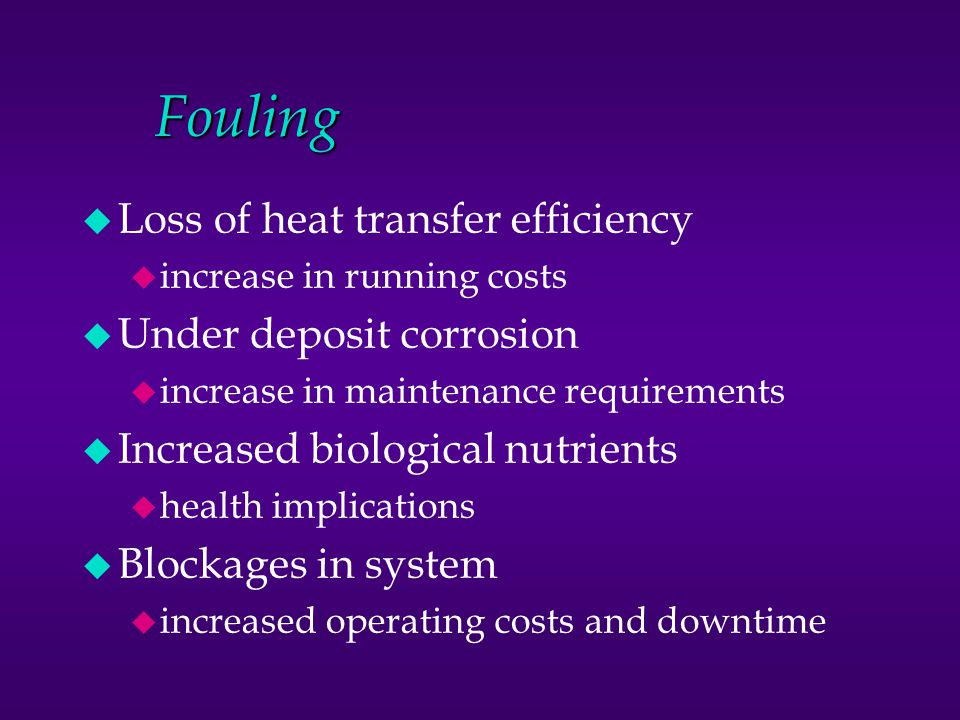 Fouling u Loss of heat transfer efficiency u increase in running costs u Under deposit corrosion u increase in maintenance requirements u Increased bi