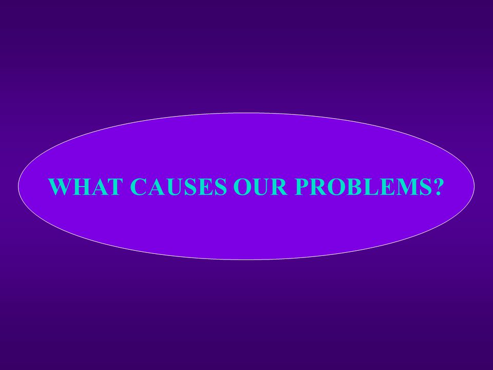 WHAT CAUSES OUR PROBLEMS?