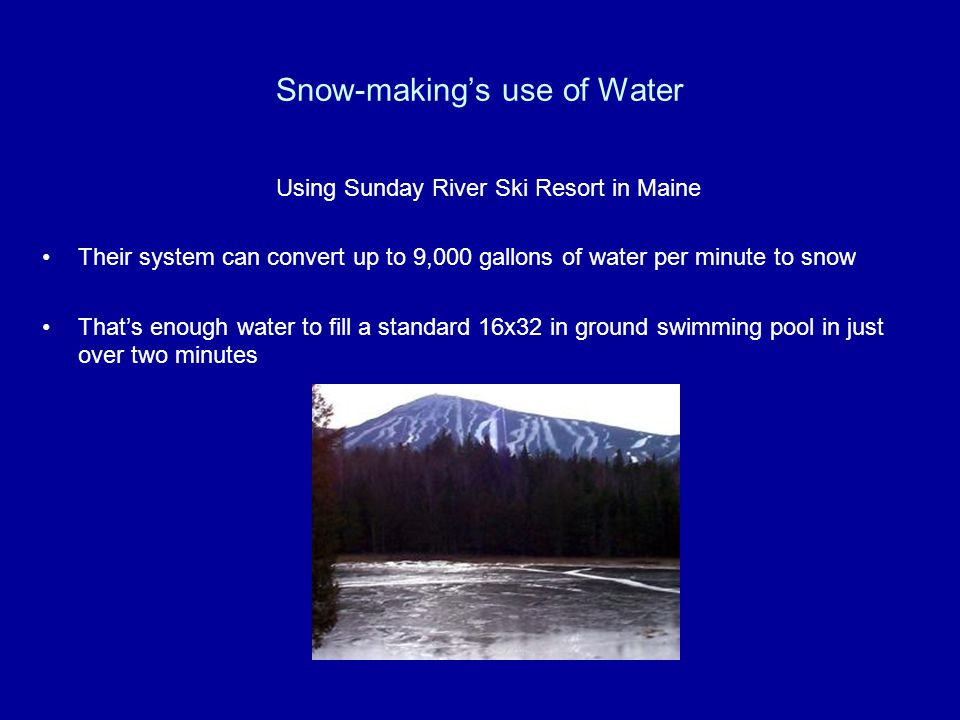Snow-makings use of Water Using Sunday River Ski Resort in Maine Their system can convert up to 9,000 gallons of water per minute to snow Thats enough water to fill a standard 16x32 in ground swimming pool in just over two minutes
